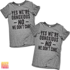 Yes We're Obnoxious, NO WE DONT CARE | Best Friends Shirts