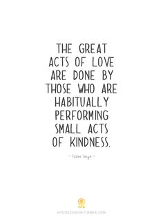 """ The  Great acts of love are done by those who are habitually preforming small acts of kindness."""