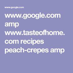 www.google.com amp www.tasteofhome.com recipes peach-crepes amp