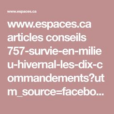 www.espaces.ca articles conseils 757-survie-en-milieu-hivernal-les-dix-commandements?utm_source=facebook&utm_medium=social&utm_campaign=publication+serdy+-+image%2Blien&utm_content=10+commandements+de+la+survie+en+milieu+hivernal&utm_term=p0-t0