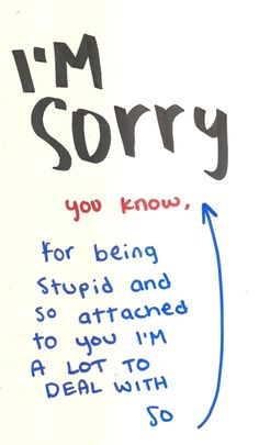 i'm sorry you know for being stupid and so attached to you i'm a lot to deal with so i'm sorry