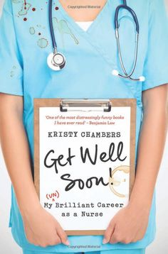Get Well Soon!: My (Un)Brilliant Career as a Nurse: Kristy Chambers: