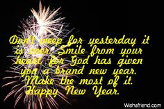 Don't weep for yesterday it is over. Smile from your heart, for God has given you a brand new year. Make the most of it. Happy New Year.