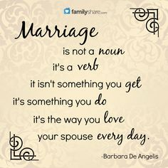 Marriage is not a noun, it's a verb. It isn't something you get, it's something you do. It's the way you love your spouse every day. -Barbara De Angelis