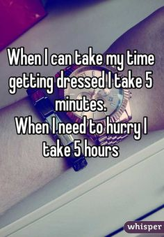 When I can take my time getting dressed I take 5 minutes. When I need to hurry I take 5 hours