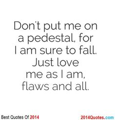 Don't Put me On a pedestal. for I am sure to fall. Just love me as I am, flaws and all.