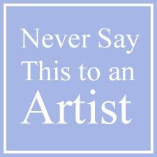 Top 10 Things You Should Never Say to an Artist - The other day I had some time on my hands and I started to make a list of things that I have heard in art gallery openings or overheard while at art fairs from the general public.  People who ask or say these things generally have no manners at all and of course, they have no idea what it is like to be an artist.... http://www.lightspacetime.com/newsletter/top-10-things-you-should-never-say-to-an-artist/
