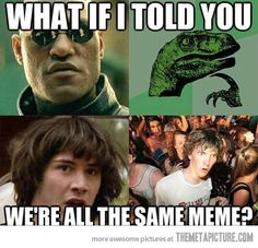 I like how both Laurence Fishburne and Keanu Reeves have memes... and they're basically the same meme.
