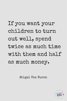 "Parents: remember what really matters! ""If you want your children to turn out well, spend twice as much time with them and half as much money."" - Abigal Van Buren # Parenting quotes Self-Sufficient Kids Quotes For Kids, Family Quotes, Quotes To Live By, Life Quotes, Being A Mom Quotes, Quotes About Children, Happy Children Quotes, Good Mom Quotes, New Parent Quotes"