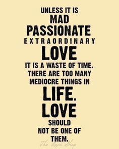 """""""Unless it is mad, passionate, extraordinary love, it is a waste of time. There are too many mediocre things in life. Love should NOT be one of them."""""""
