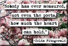 Zelda Fitzgerald. Nobody has ever measured, not even poets, how much the heart can hold