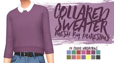"lilsimsie:  "" Collared Sweater, a recolor by lilsimsie  I've always loved this 'Sweater & Shirt' by @puresims and decided I needed it in a few more colors.  - base game compatible  - REQUIRES THIS MESH.  - 14 swatches  - female, teen-elder  - custom..."