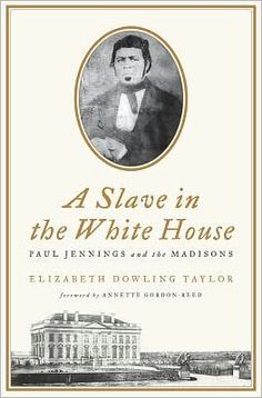 A Slave in the White House-Paul Jennings was born into slavery on the plantation of James and Dolley Madison in Virginia, later becoming part of the Madison household staff at the White House. Once finally emancipated by Senator Daniel Webster later in life, he would give an aged and impoverished Dolley Madison, his former owner, money from his own pocket, write the first White House memoir, and see his sons fight with the Union Army in the Civil War.