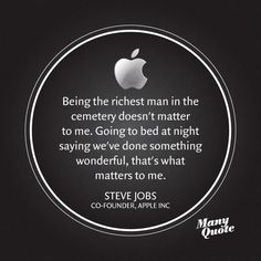 Being the richest man in the cemetery doesn't matter to me. Going to bed at night saying we've done something wonderful, that's what matters to me. -Steve Jobs