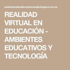 REALIDAD VIRTUAL EN EDUCACIÓN - AMBIENTES EDUCATIVOS Y TECNOLOGÍA