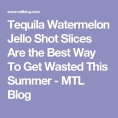 Tequila Watermelon Jello Shot Slices Are the Best Way To Get Wasted This Summer - MTL Blog