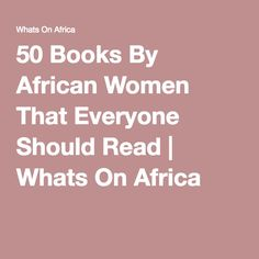 50 Books By African Women That Everyone Should Read | Whats On Africa