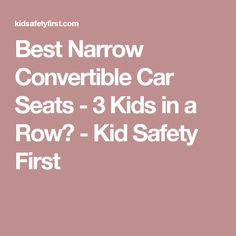 best narrow convertible car seats 3 kids in a row kid safety first