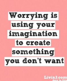 Worrying is Using your Imagination To Create Something You Don't Want...!