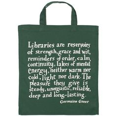"""""""LIBRARIES are reservoirs of strength, grace and wit, reminders of order, calm and continuity, lakes of mental energy, neither warm nor cold, light nor dark. The pleasure they give is steady, unorgastic, reliable, deep and long-lasting."""" GERMAINE GREER Quotation Library Bag from The Literary Gift Company."""