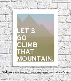 Lets Go Climb That Mountain! Need motivation to tackle that Next Big Thing? Or just like going on adventures? ● The actual image area is