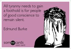 All tyranny needs to gain a foothold is for people of good conscience to remain silent. Edmund Burke.