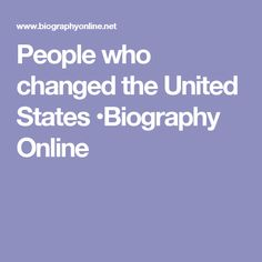 People who changed the United States •Biography Online