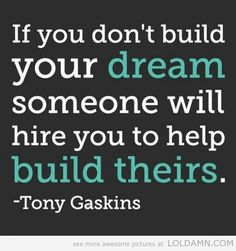 If you don't build your dream someone will hire you to help build theirs.-Tony Gaskins