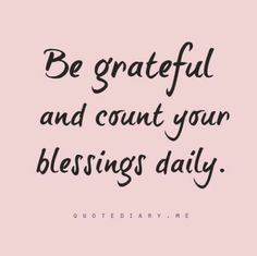 Be grateful and count your blessings daily.