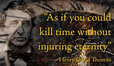 """As if you could kill time without injuring eternity"" -Henry David Thoreau"