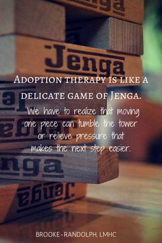 Quote   Adoption Therapy is like a delicate game of Jenga. We have to realize that moving one piece can tumble the tower or relieve pressure that makes the next step easier.