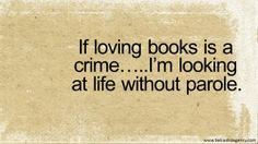 If loving books is a crime..... I'm looking at life without parole.