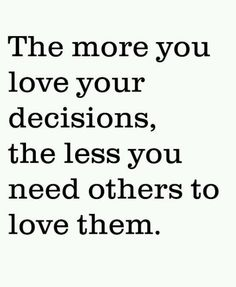 The more you love your decisions, the less you need others to love them. #wisdom #success #inspirational