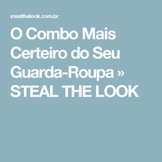 O Combo Mais Certeiro do Seu Guarda-Roupa » STEAL THE LOOK