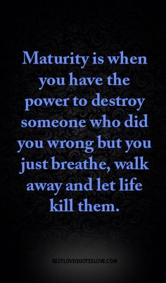 Maturity is when you have the power to destroy someone who did you wrong but you just breathe, walk away and let life kill them.