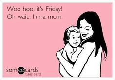 Woo hoo, it's Friday! Oh wait. I'm a mom.
