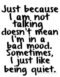 Just because I am not talking doesn't mean I'm in a bad mood. Sometimes, I just like being quiet.