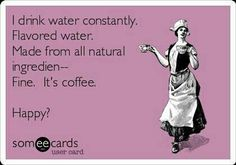 Coffee Humor: I drink water constantly. Made from all natural ingredients -- Fine. It's coffee. Coffee Talk, Coffee Is Life, I Love Coffee, My Coffee, Drink Coffee, Starbucks Coffee, Coffee Lovers, Morning Coffee, Coffee Club