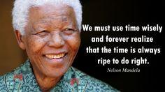 """""""Devemos usar o tempo com sabedoria e sempre perceber que o tempo está constantemente maduro para fazer o certo. """"  Nelson Mandela."""