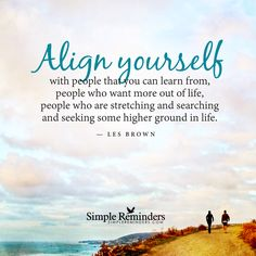 Align yourself with people that you can learn from, people who want more out of life, people who are stretching and searching and seeking some higher ground in life. — Les Brown