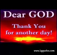 Dear God Thank You For Another Day.