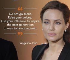 """On the importance of using your voice.   """"Do not go silent. Raise your voices. Use your influence to inspire the next generation of men to honor women."""" — Angelina Jolie"""
