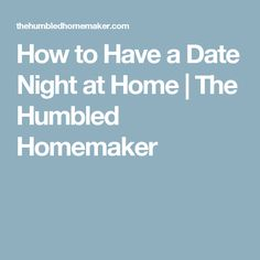 How to Have a Date Night at Home | The Humbled Homemaker