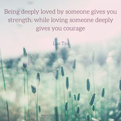 Being deeply loved by someone gives you strength, while loving someone deeply gives you courage. - Lao Tzu.