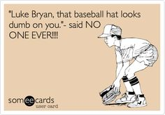 Funny Flirting Ecard: 'Luke Bryan, that baseball hat looks dumb on you.'- said NO ONE EVER!!!!