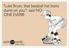 Funny Flirting Ecard: 'Luke Bryan, that baseball hat looks dumb on you.'- said NO ONE EVER!!!!