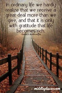 """""""In ordinary life we hardly realize that we receive a great deal more than we give, and that it is only with gratitude that life becomes rich."""" (amen!!)"""