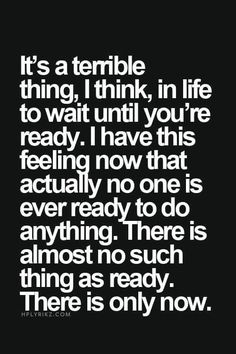 It's a terrible thing in life, I think, to wait until you're ready. I have this feeling now that actually no one is ever ready to do anything. There is almost no such thing as ready. There is only now.