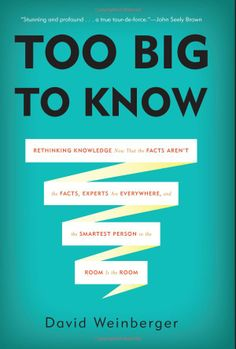 Too Big to Know: Rethinking Knowledge Now That the Facts Aren't the Facts, Experts Are Everywhere, and the Smartest Person in the Room Is the Room  $17.15 on Amazon