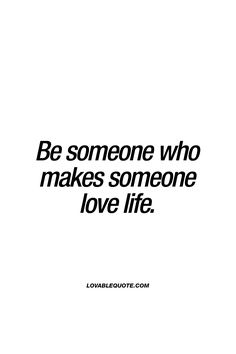 Be someone who makes someone love life. - It's is a very important part of life. Regardless if it's about family, friends or about love. To make someone so happy that they love life. #love and #beloved